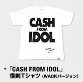 「CASH FROM IDOL」 復刻Tシャツ(WACKバージョン)