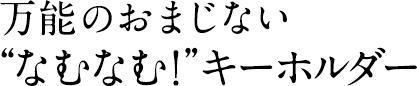"""万能のおまじない""""なむなむ!""""キーホルダー"""