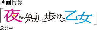 映画情報「夜は短し歩けよ乙女」公開中