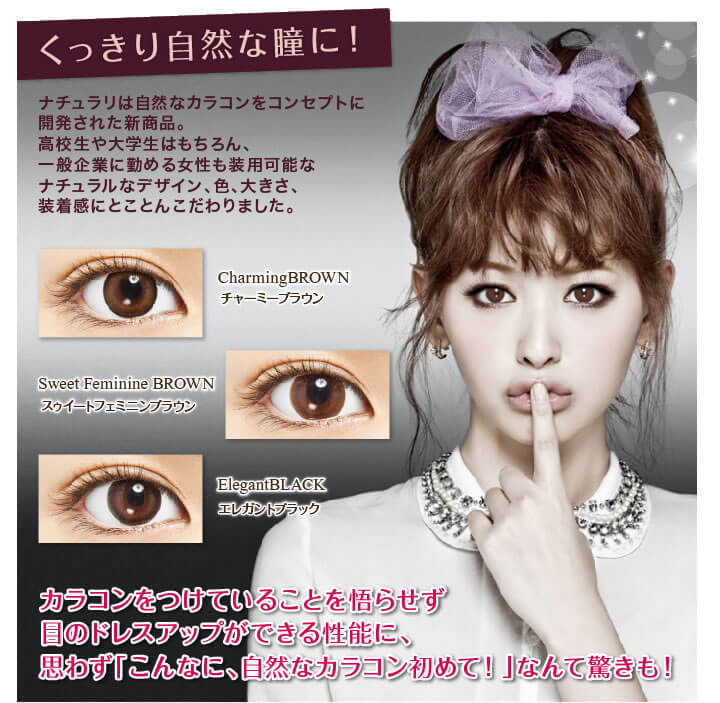くっきり自然な瞳に! ナチュラリは自然なカラコンをコンセプトに開発された新商品。高校生や大学生はもちろん、一般企業に勤める女性も装用可能なナチュラルなデザイン、色、大きさ、装着感にとことんこだわりました。