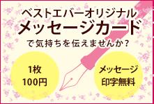 ベストエバーオリジナル メッセージカードで気持ちを伝えませんか? 1枚:100円 メッセージ印字無料