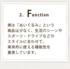 2.Function 実は「ぬいぐるみ」という商品は少なく、生活のシーンやスポーツ・ドライブなどのスタイルに合わせて、実用的に使える機能性を重視しています。
