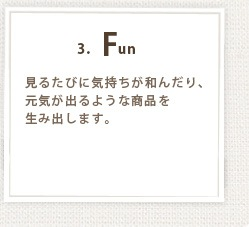 3.Fun 見るたびに気持ちが和んだり、元気が出るような商品を生み出します。
