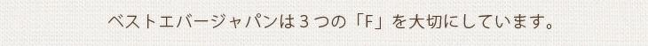 ベストエバージャパンは3つの「F」を大切にしています。