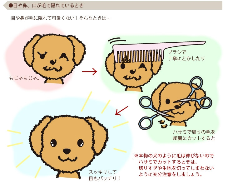 ●目や鼻、口が毛で隠れているとき 目や鼻が毛に隠れて可愛くない!そんなときは…ブラシで丁寧にとかしたりハサミで周りの毛を綺麗にカットするとスッキリして目もパッチリ!※本物の犬のように毛は伸びないのでハサミでカットするときは、切りすぎや生地を切ってしまわないように充分注意をしましょう。