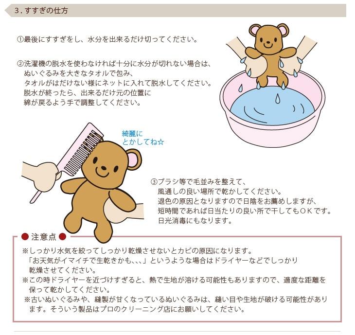 3.すすぎの仕方 (1)最後にすすぎをし、水分を出来るだけ切ってください。(2)洗濯機の脱水を使わなければ十分に水分が切れない場合は、ぬいぐるみを大きなタオルで包み、タオルがはだけない様にネットに入れて脱水してください。脱水が終ったら、出来るだけ元の位置に綿が戻るよう手で調整してください。(3)ブラシ等で毛並みを整えて、風通しの良い場所で乾かしてください。退色の原因となりますので日陰をお薦めしますが、短時間であれば日当たりの良い所で干してもOKです。日光消毒にもなります。