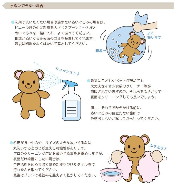 水洗いできない場合●洗剤で洗いたくない場合や適さないぬいぐるみの場合は、ビニール袋の中に粗塩を大さじスプー2〜3杯とぬいぐるみを一緒に入れ、よく振ってください。粗塩がぬいぐるみ表面のゴミを吸着してくれます。  最後は粗塩をよくはたいて落としてください。●最近は子どもやペットが舐めても大丈夫なイオン水系のクリーナー等が市販されていますので、それらを吹きかけて表面をクリーニングしても良いでしょう。但し、それらを吹きかける前に、ぬいぐるみの目立たない箇所で色落ちしないか試してから行ってください。●毛足が長いものや、サイズの大きなぬいぐるみは丸洗いするとカビが生える可能性があります。プロのクリーニング店にお願いする事をお薦めしますが、表面だけ綺麗にしたい場合は、中性洗剤をぬるま湯で薄めた液をつけたタオル等で汚れをふき取ってください。最後はブラシで毛並みを整えよく乾かしてください。