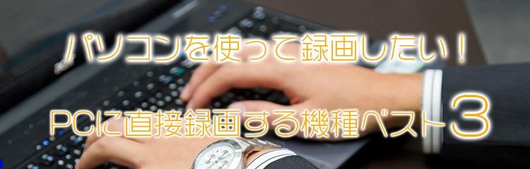 パソコンを使って録画したい!PCに直接録画する機種ベスト3