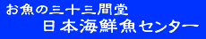"""お魚の三十三間堂""""・日本海鮮魚センター"""