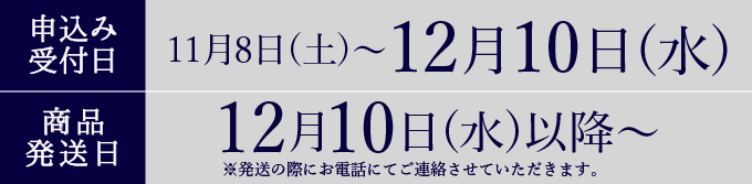 申込日 11月8日(土)〜12月10日(水) 発送日12月10日(水)以降〜
