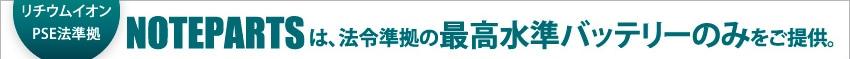 経産省リチウムイオンPSE法準拠 NOTEPARTSは、法令準拠の最高水準バッテリーのみをご提供。