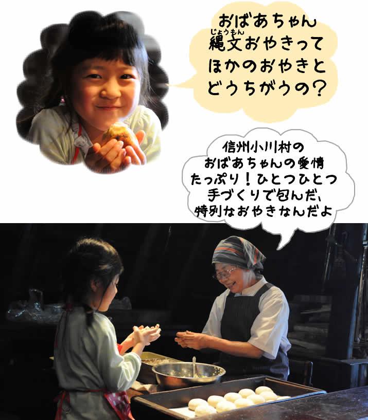 おばあちゃん 縄文おやきって ほかのおやきと どうちがうの?信州小川村の おばあちゃんの愛情 たっぷり!ひとつひとつ 手づくりで包んだ、 特別なおやきなんだよ