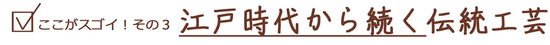 ここがスゴイ!その3 江戸時代から続く伝統工芸