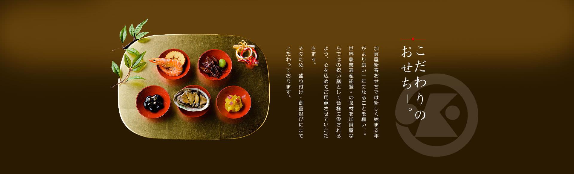 """こだわりのおせち 加賀屋新春おせちでは新しく始まる年がより良い一年になることを願い、""""世界農業遺産能登""""の食材を加賀屋ならではの祝い膳として皆様に愛されるよう、心を込めてご用意させていただきます。そのため、盛り付け・御重選びにまでこだわっております。"""