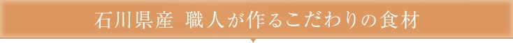 石川県産 職人が作るこだわりの食材