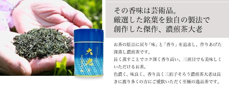 その香味は芸術品。 厳選した銘葉を独自の製法で 創作した傑作、濃煎茶大老。お茶の原点に戻り「味」と「香り」を追求し、作りあげた深蒸し濃煎茶です。 長く蒸すことでコク深く香り高い、三煎目でも美味しくいただけるお茶。 色濃く、味良く、香り良く三拍子そろう濃煎茶大老は長きに渡り多くの方にご愛飲いただく至極の逸品茶です。