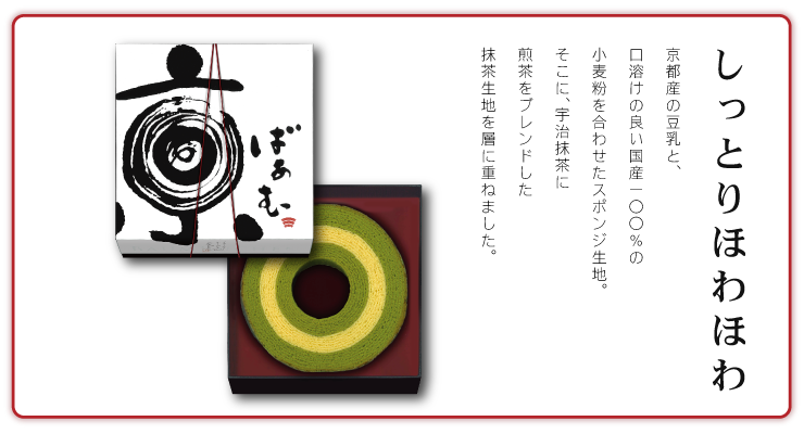 しっとりほわほわ 京都の天然湧水でつくった京都産の豆乳と、口溶けの良い国産100%の小麦粉を合わせたスポンジ生地。そこに、宇治のお抹茶に煎茶をブレンドした抹茶生地を層に重ねました。