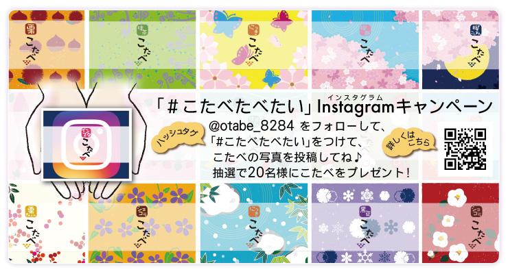 こたべインスタグラムキャンペーン★@otabe_8284 をフォローして、「#こたべたべたい」をつけて、こたべの写真を投稿してね♪抽選で20名様にこたべをプレゼント! 詳しくはクリック!