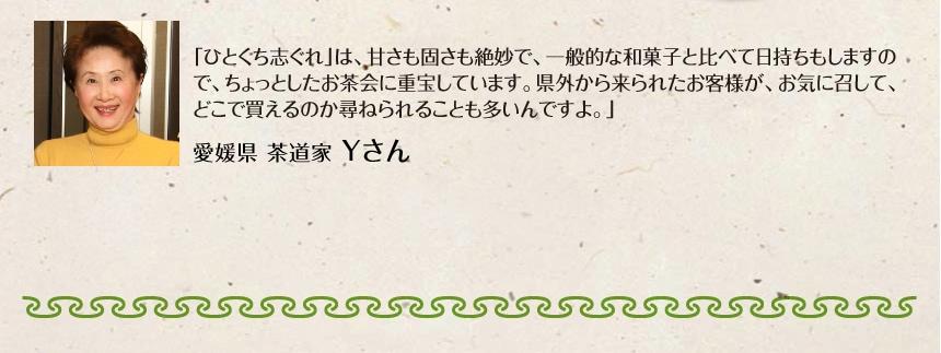 「ひとくち生志ぐれ」は、甘さも固さも絶妙で、一般的な和菓子と比べて日持ちもしますので、ちょっとしたお茶会に重宝しています。県外から来られたお客様が、お気に召して、どこで買えるのか尋ねられることも多いんですよ。」|愛媛県 茶道家 Yさん