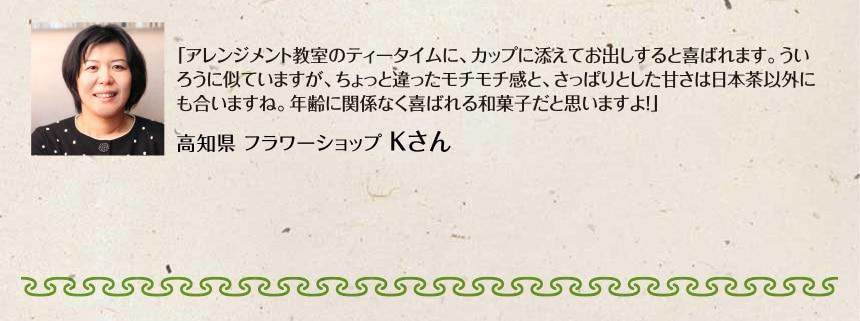 「アレンジメント教室のティータイムに、カップに添えてお出しすると喜ばれます。ういろうに似ていますが、ちょっと違ったモチモチ感と、さっぱりとした甘さは日本茶以外にも合いますね。年齢に関係なく喜ばれる和菓子だと思いますよ!」|高知県 フラワーショップ Kさん
