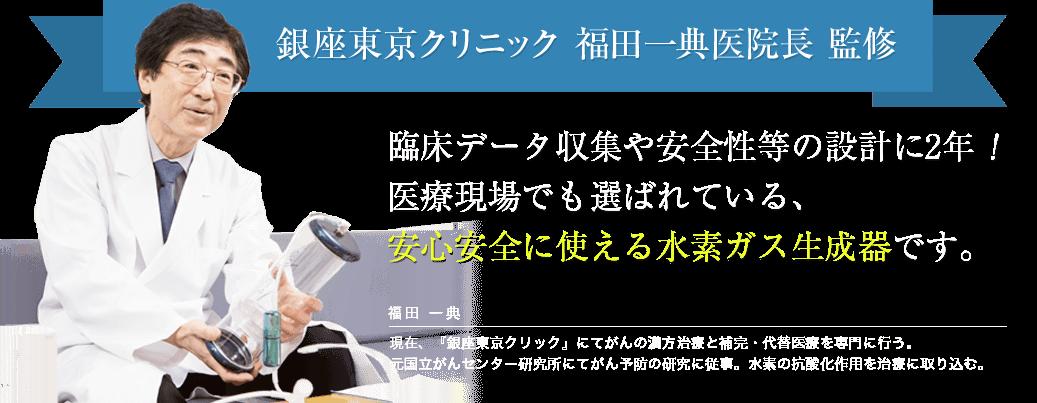 銀座東京クリニック 福田一典医院長 監修!臨床データ収集や安全性等の設計に2年!医療現場でも選ばれている、安心安全に使える水素ガス生成器です。