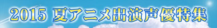2015夏アニメ出演声優特集