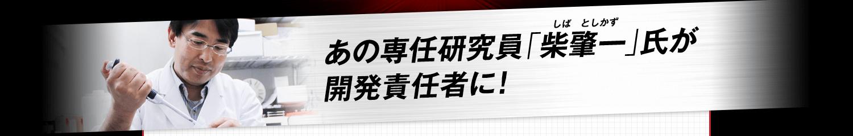 あの専任研究員「柴肇一(しばとしかず)」氏が開発責任者に!