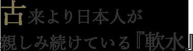 古来より日本人が親しみ続けている『軟水』