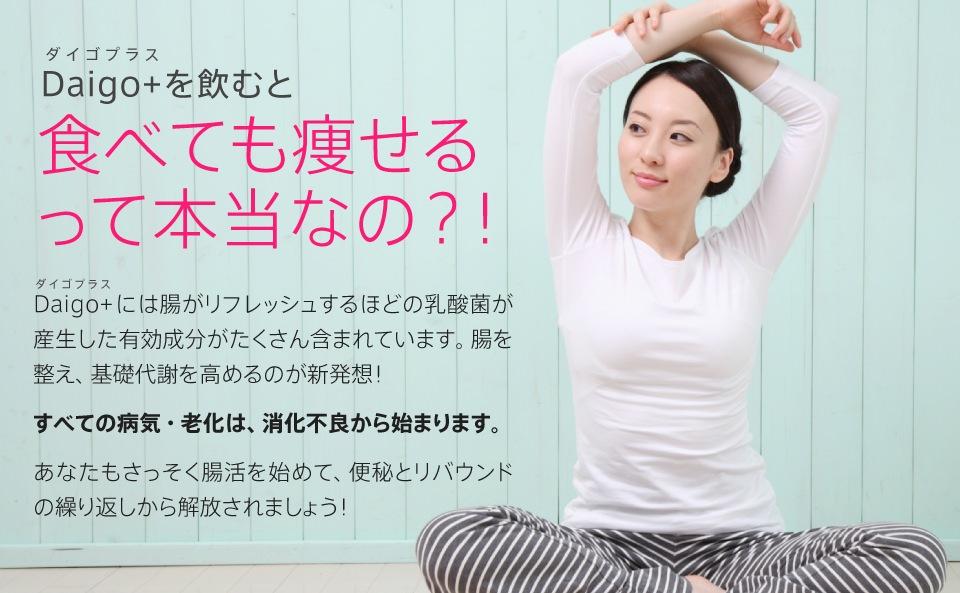 Daigo+(ダイゴプラス)を飲むと食べても痩せるって本当なの?!Daigo+(ダイゴプラス)には腸がリフレッシュするほどの乳酸菌が産生した有効成分がたくさん含まれています。腸を整え、基礎代謝を高めるのが新発想!すべての病気・老化は、消化不良から始まります。あなたもさっそく腸活を始めて、便秘とリバウンドの繰り返しから解放されましょう!