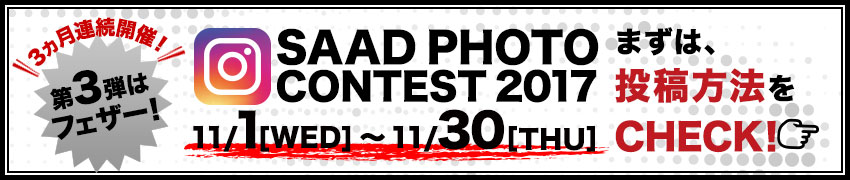 SAAD PHOTO CONTEST 2017 11/1[WED]〜11/30[THU]第3弾はフェザー!