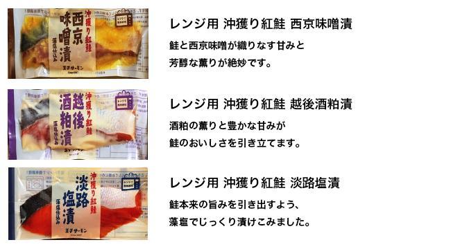 レンジ用  沖獲り紅鮭  西京味噌漬 鮭と西京味噌が織りなす甘みと芳醇な薫りが絶妙です。 レンジ用  沖獲り紅鮭  越後酒粕漬 酒粕の薫りと豊かな甘みが 鮭のおいしさを引き立てます。 レンジ用  沖獲り紅鮭  淡路塩漬 鮭本来の旨みを引き出すよう、じっくり漬けこみました。