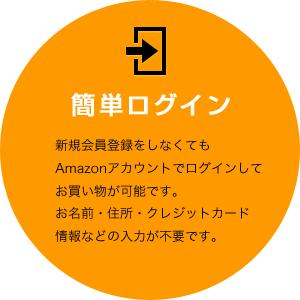 簡単ログイン[新規会員登録をしなくてもAmazonアカウントでログインしてお買い物が可能です。お名前・住所・クレジットカード情報などの入力が不要です。]