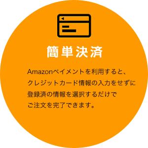 簡単決済[Amazonペイメントを利用すると、クレジットカード情報の入力をせずに登録済の情報を選択するだけでご注文を完了できます。]
