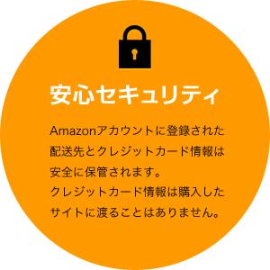 安心セキュリティ[Amazonアカウントに登録された配送先とクレジットカード情報は安全に保管されます。クレジットカード情報は購入したサイトに渡ることはありません。]