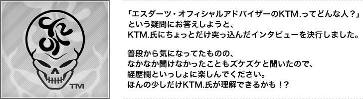 「エスダーツ・オフィシャルアドバイザーのKTM.ってどんな人?」という疑問にお答えしようと、KTM.氏にちょっとだけ突っ込んだインタビューを決行しました。普段から気になってたものの、なかなか聞けなかったこともズケズケと聞いたので、経歴欄といっしょに楽しんでください。ほんの少しだけKTM.氏が理解できるかも!?