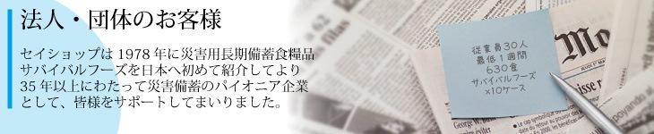法人・団体のお客様———セイショップは1978年に災害用長期備蓄食糧品「サバイバルフーズ」を日本へ初めて紹介してより35年以上にわたって災害備蓄のパイオニア企業として、皆様をサポートしてまいりました。