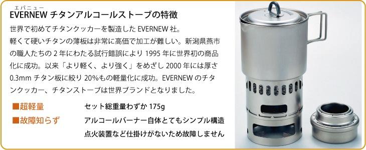 エバニュー チタンアルコールストーブ の特徴:世界で初めてチタンクッカーを製造した EVERNEW 社。軽くて硬いチタンの薄板は非常に高価で加工が難しい。新潟県燕市の職人たちの2年にわたる試行錯誤により1995年に世界初の商品化に成功。以来「より軽く、より強く」をめざし2000年には厚さ0.3mmチタン板に絞り20%もの軽量化に成功。EVERNEWのチタンクッカー、チタンストーブは世界ブランドとなりました。■超軽量=セット総重量わずか175g ■故障知らず=アルコールバーナー自体とてもシンプル構造。点火装置など仕掛けがないため故障しません