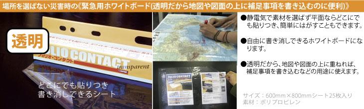 フォリオコンタクト 透明:場所を選ばない災害時の緊急用ホワイトボード。(1)静電気で素材を選ばず平面ならどこにでも貼りつき、簡単にはがすこともできます。(2)自由に書き消しできるホワイトボードになります。(3)透明だから地図や図面の上に補足事項を書き込むなどの用途に使えます。