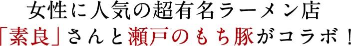 女性に人気の超有名ラーメン店「素良」さんと瀬戸のもち豚がコラボ!