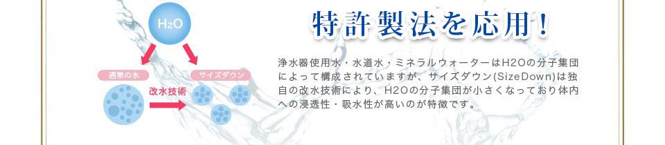 特許製法! 浄水器使用水・水道水・ミネラルウォーターはH2Oの分子集団によって構成されていますが、サイズダウン(SizeDown)は独自の改水技術により、H2Oの分子集団が小さくなっており体内への浸透性・吸水性が高いのが特徴です。