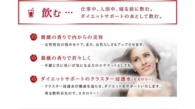 【飲む】仕事中、入浴中、寝る前に飲む。ダイエットサポートの水として飲む。 ・薔薇の香りで内からの美容:女性特有の悩みをケア。また、女性らしさもアップさせます。 ・薔薇の香りで若々しく:年齢と共に臭いが気になる方のエチケットとしても。 ・ダイエットサポートのクラスター浸透水(0カロリー):クラスター浸透水が酸素を巡らせ、ダイエットをサポートいたします。香る飲料水なので、0カロリー!