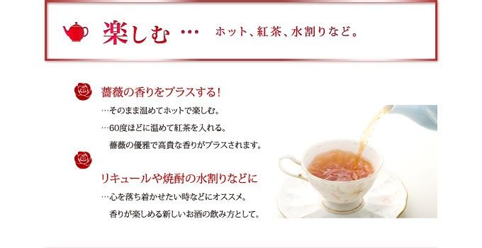 【楽しむ】ホット、紅茶、水割りなど。 ・薔薇の香りをプラスする!:そのまま温めてホットで楽しむ、60度ほどに温めて紅茶を入れる。薔薇の優雅で高貴な香りがプラスされます。 ・リキュールや焼酎の水割りなどに:心を落ち着かせたい時などにオススメ。香りが楽しめる新しいお酒の飲む方として。