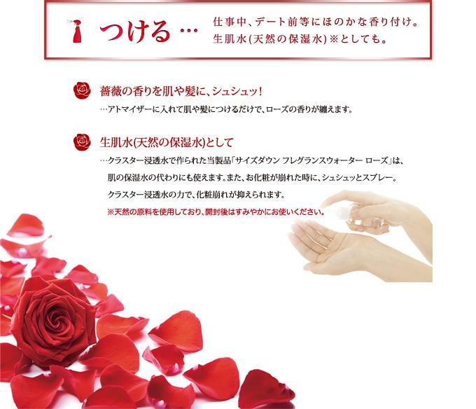 【つける】仕事中、デート前等にほのかな香り付け。生肌水(天然の保湿水)としても。 ・薔薇の香りを肌や髪に、シュシュッ!:アトマイザーに入れて肌や髪につけるだけで、ローズの香りが纏えます。 ・生肌水(天然の保湿水)として:クラスター浸透水で作られた当製品「サイズダウン フレグランスウォーター ローズ」は、肌の保湿水の代わりにも使えます。また、お化粧が崩れた時に、シュシュッとスプレー。クラスター浸透水の力で、化粧崩れが抑えられます。 ※天然の原料を使用しており、開封後はすみやかにお使いください。
