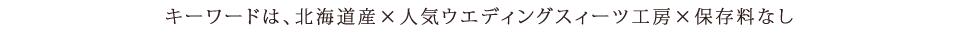 キーワードは、北海道産素材×人気ウエディングスイーツ工房×保存料なし