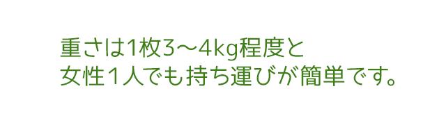 重さは1枚3〜4kg程度と女性1人でも持ち運びが簡単です。