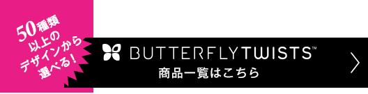BUTTERFLY TWISTS商品一覧はこちら