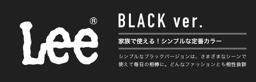 Lee® BLACK ver. 家族使える!シンプルな定番カラー シンプルなブラックバージョンは、さまざまなシーンで使えて毎日の相棒に。どんなファッションとも相性抜群