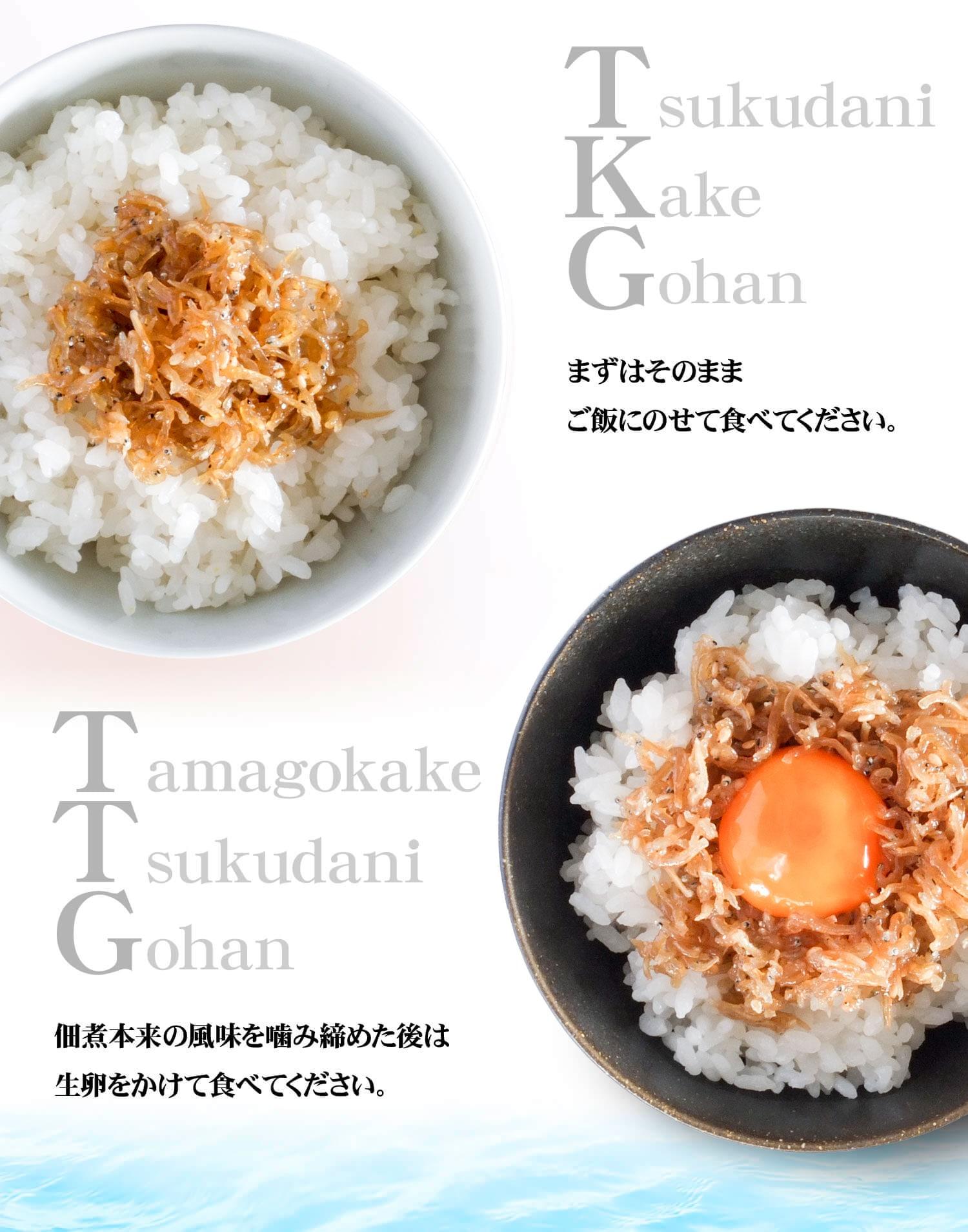 TKG まずはそのままご飯にのせて食べてください。 TTG 佃煮本来の風味を噛み締めた後は生卵をかけて食べてください。
