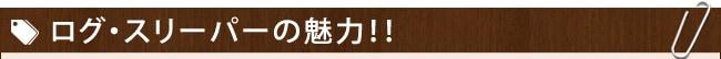 ログ・スリーパーの魅力!!