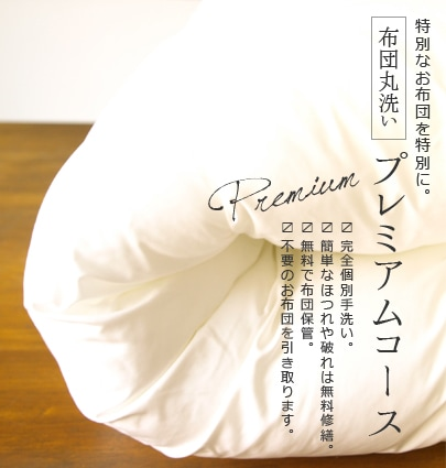 特別なお布団を特別に。布団丸洗い プレミアムコース ・完全個別手洗い ・簡単なほつれや破れは無料修繕。 ・無料で布団保管。 ・不要のお布団を引き取ります。